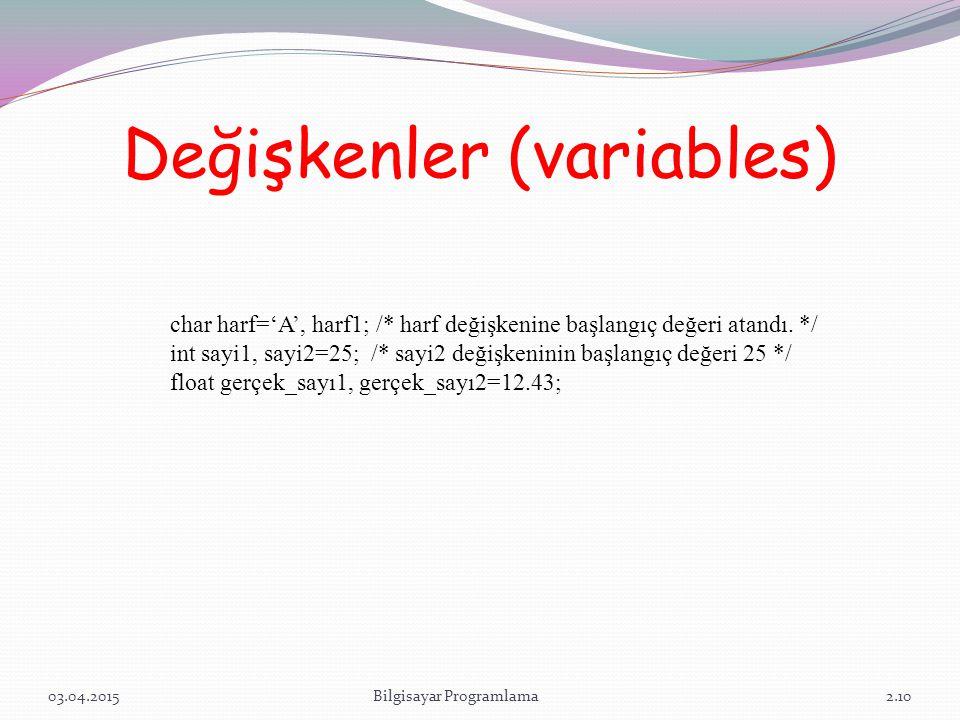 Değişkenler (variables) 03.04.2015Bilgisayar Programlama2.10 char harf='A', harf1; /* harf değişkenine başlangıç değeri atandı. */ int sayi1, sayi2=25