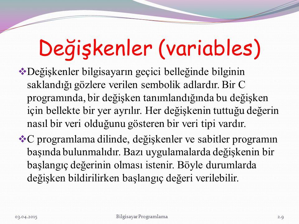 Değişkenler (variables)  Değişkenler bilgisayarın geçici belleğinde bilginin saklandığı gözlere verilen sembolik adlardır. Bir C programında, bir değ