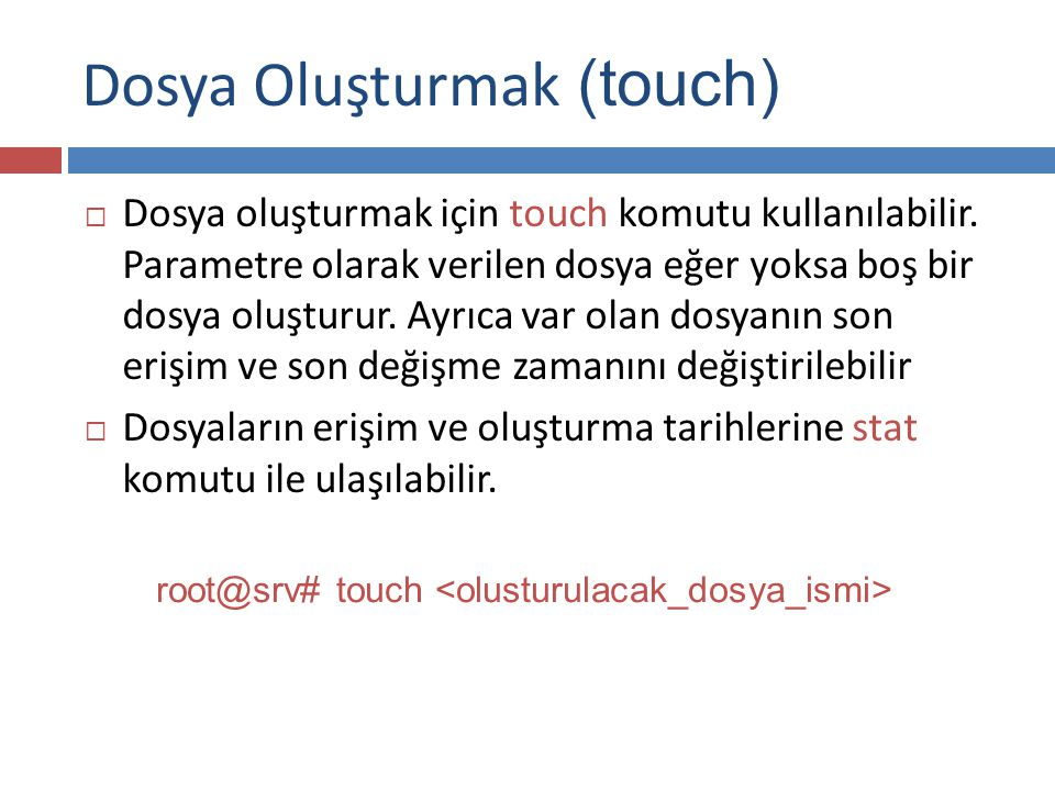 Dosya Oluşturmak  touch komutuna –a parametresi verilerek son erişim tarihi, -m parametresi ile değişiklik tarihi komutun çalıştırıldığı zaman olarak değiştirilebilir.