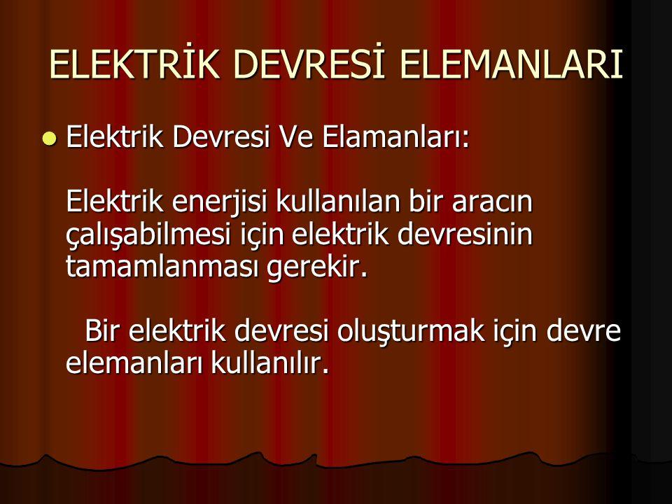 ELEKTRİK DEVRESİ ELEMANLARI Elektrik Devresi Ve Elamanları: Elektrik enerjisi kullanılan bir aracın çalışabilmesi için elektrik devresinin tamamlanmas