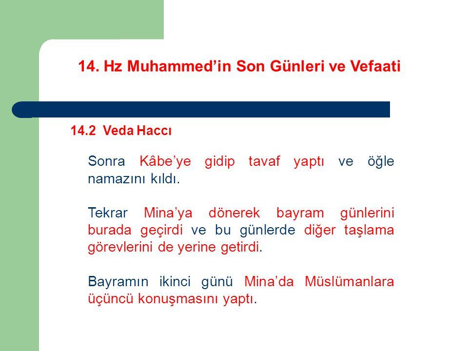14. Hz Muhammed'in Son Günleri ve Vefaati 14.2 Veda Haccı Sonra Kâbe'ye gidip tavaf yaptı ve öğle namazını kıldı. Tekrar Mina'ya dönerek bayram günler