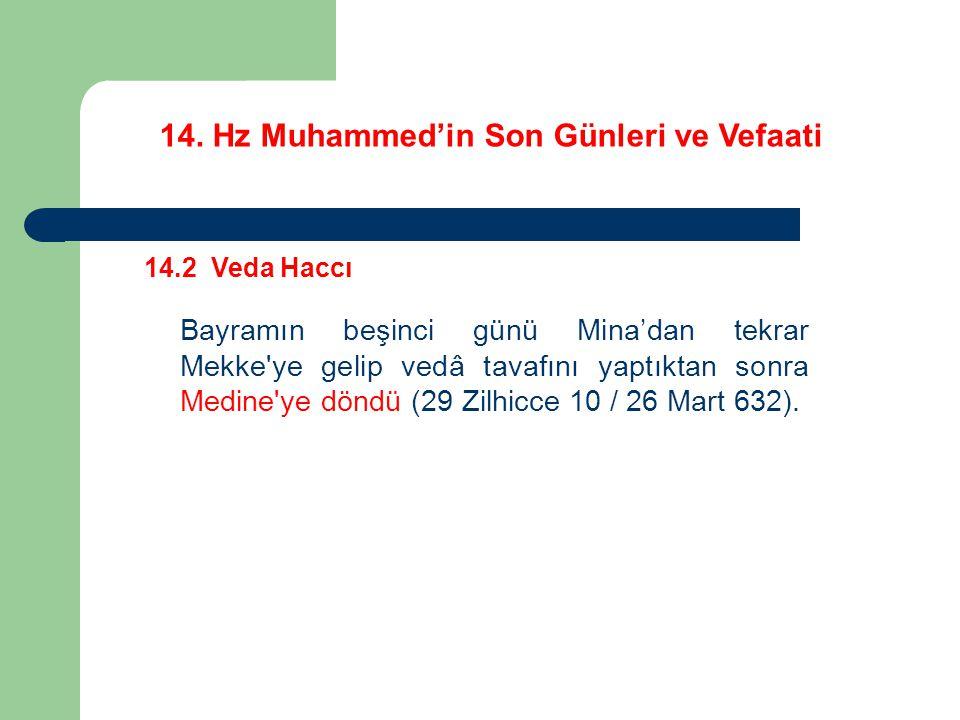 14. Hz Muhammed'in Son Günleri ve Vefaati 14.2 Veda Haccı Bayramın beşinci günü Mina'dan tekrar Mekke'ye gelip vedâ tavafını yaptıktan sonra Medine'ye