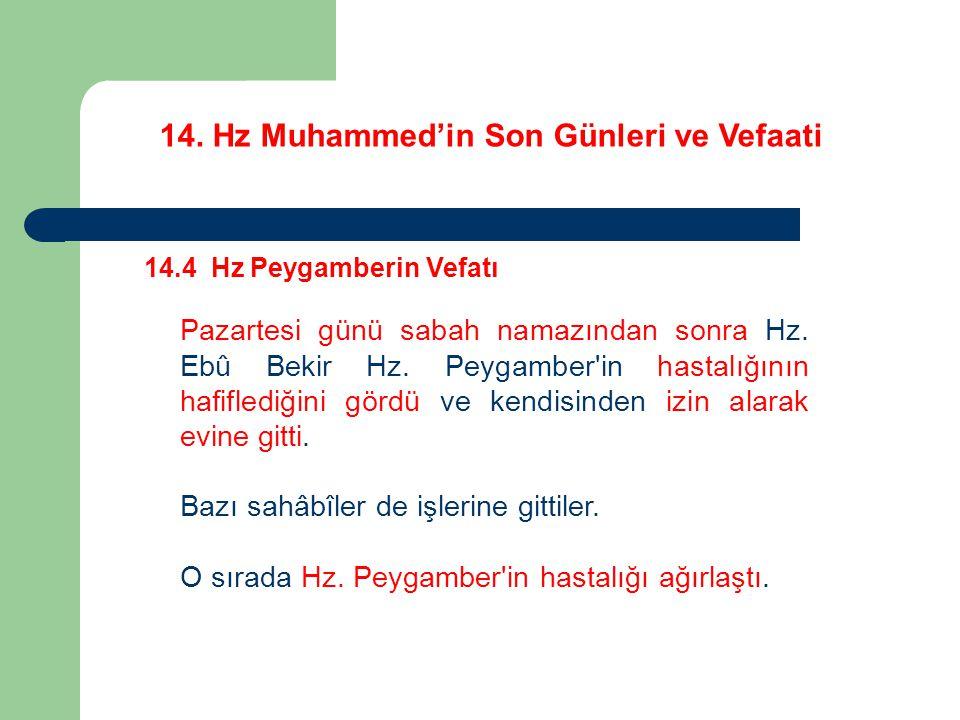 14. Hz Muhammed'in Son Günleri ve Vefaati 14.4 Hz Peygamberin Vefatı Pazartesi günü sabah namazından sonra Hz. Ebû Bekir Hz. Peygamber'in hastalığının