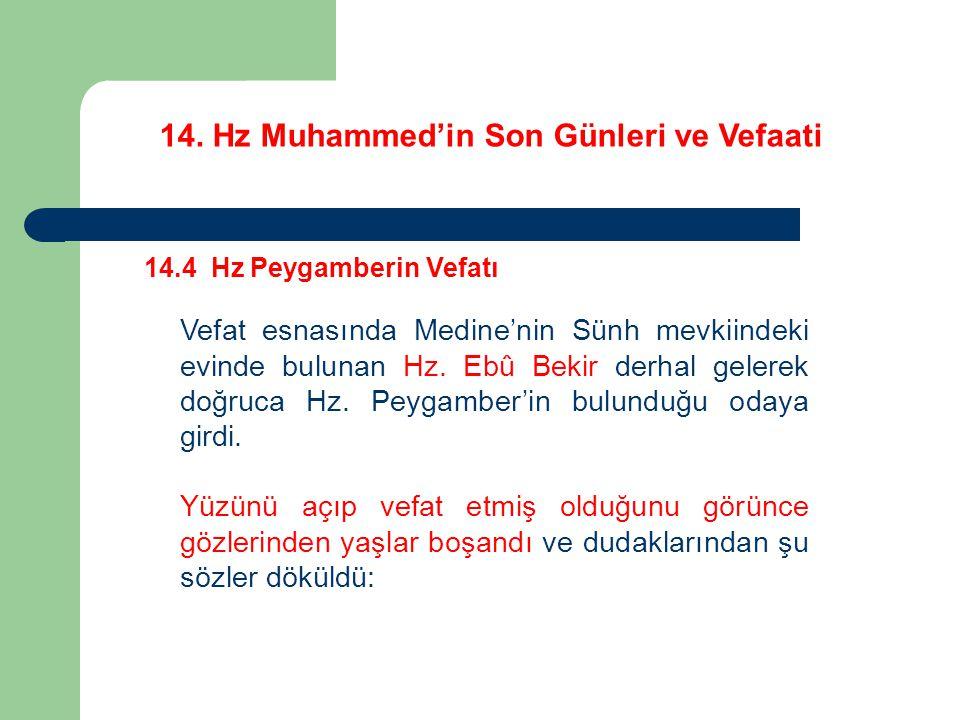 14. Hz Muhammed'in Son Günleri ve Vefaati 14.4 Hz Peygamberin Vefatı Vefat esnasında Medine'nin Sünh mevkiindeki evinde bulunan Hz. Ebû Bekir derhal g