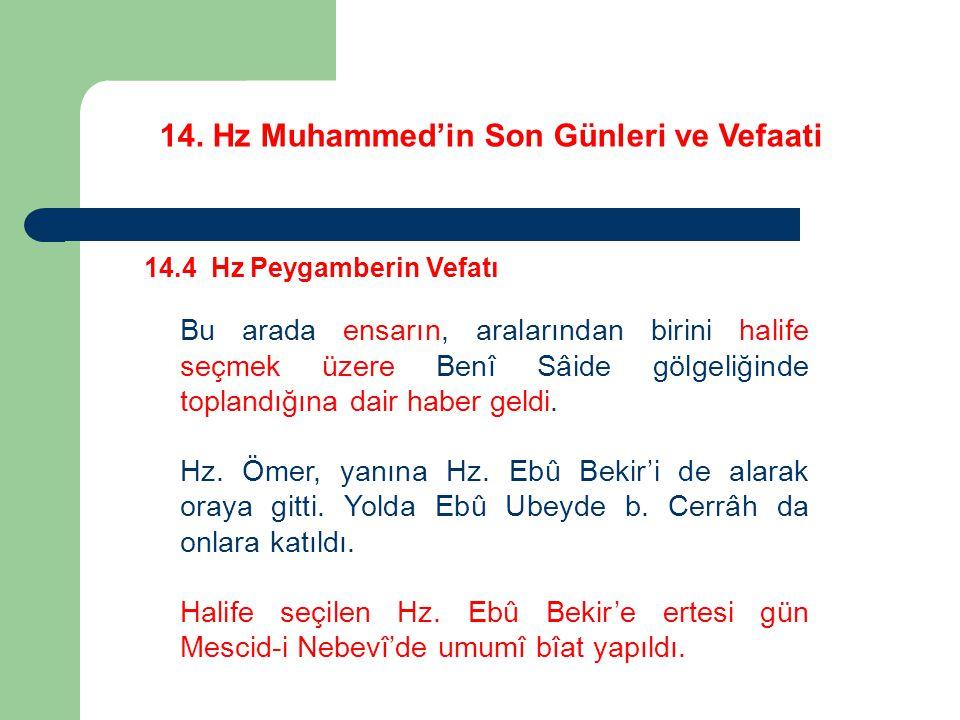 14. Hz Muhammed'in Son Günleri ve Vefaati 14.4 Hz Peygamberin Vefatı Bu arada ensarın, aralarından birini halife seçmek üzere Benî Sâide gölgeliğinde