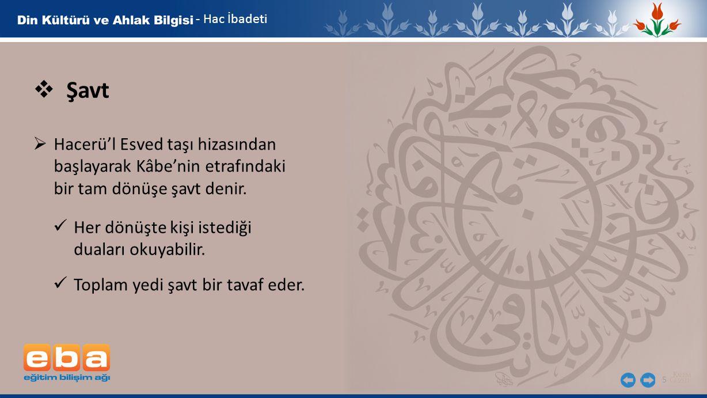 5  Şavt  Hacerü'l Esved taşı hizasından başlayarak Kâbe'nin etrafındaki bir tam dönüşe şavt denir. Her dönüşte kişi istediği duaları okuyabilir. - H