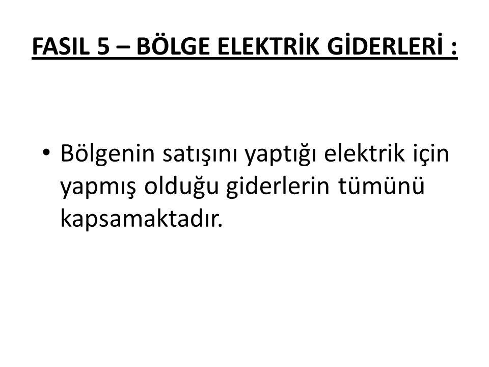 FASIL 5 – BÖLGE ELEKTRİK GİDERLERİ : Bölgenin satışını yaptığı elektrik için yapmış olduğu giderlerin tümünü kapsamaktadır.