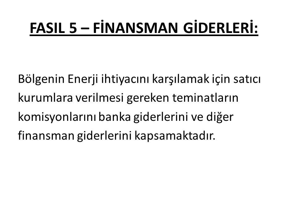 FASIL 5 – FİNANSMAN GİDERLERİ: Bölgenin Enerji ihtiyacını karşılamak için satıcı kurumlara verilmesi gereken teminatların komisyonlarını banka giderlerini ve diğer finansman giderlerini kapsamaktadır.