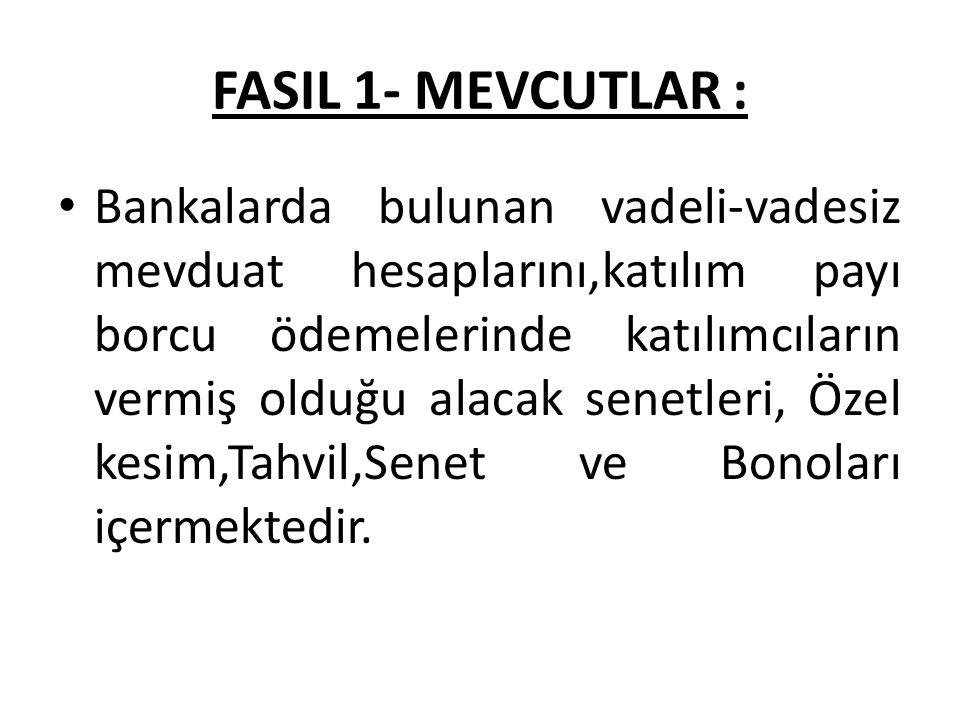 FASIL 1- MEVCUTLAR : Bankalarda bulunan vadeli-vadesiz mevduat hesaplarını,katılım payı borcu ödemelerinde katılımcıların vermiş olduğu alacak senetleri, Özel kesim,Tahvil,Senet ve Bonoları içermektedir.