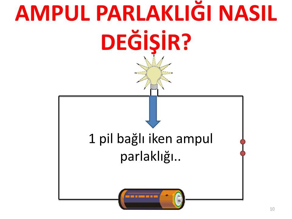 AMPUL PARLAKLIĞI NASIL DEĞİŞİR? 1 pil bağlı iken ampul parlaklığı.. 10