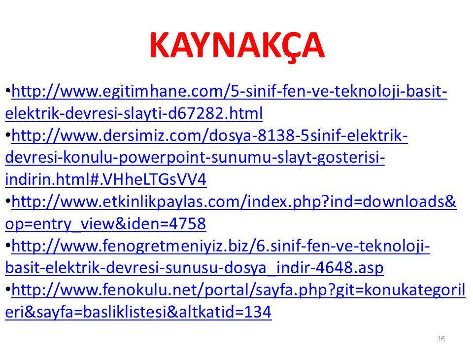 KAYNAKÇA 16 http://www.egitimhane.com/5-sinif-fen-ve-teknoloji-basit- elektrik-devresi-slayti-d67282.html http://www.egitimhane.com/5-sinif-fen-ve-teknoloji-basit- elektrik-devresi-slayti-d67282.html http://www.dersimiz.com/dosya-8138-5sinif-elektrik- devresi-konulu-powerpoint-sunumu-slayt-gosterisi- indirin.html#.VHheLTGsVV4 http://www.dersimiz.com/dosya-8138-5sinif-elektrik- devresi-konulu-powerpoint-sunumu-slayt-gosterisi- indirin.html#.VHheLTGsVV4 http://www.etkinlikpaylas.com/index.php?ind=downloads& op=entry_view&iden=4758 http://www.etkinlikpaylas.com/index.php?ind=downloads& op=entry_view&iden=4758 http://www.fenogretmeniyiz.biz/6.sinif-fen-ve-teknoloji- basit-elektrik-devresi-sunusu-dosya_indir-4648.asp http://www.fenogretmeniyiz.biz/6.sinif-fen-ve-teknoloji- basit-elektrik-devresi-sunusu-dosya_indir-4648.asp http://www.fenokulu.net/portal/sayfa.php?git=konukategoril eri&sayfa=basliklistesi&altkatid=134 http://www.fenokulu.net/portal/sayfa.php?git=konukategoril eri&sayfa=basliklistesi&altkatid=134