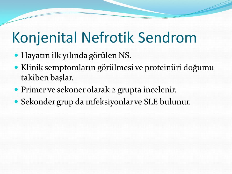 Konjenital Nefrotik Sendrom Hayatın ilk yılında görülen NS. Klinik semptomların görülmesi ve proteinüri doğumu takiben başlar. Primer ve sekoner olara