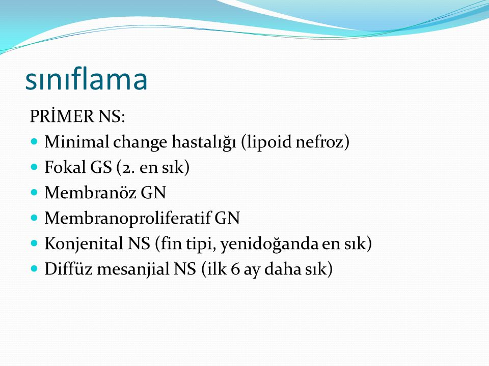 sınıflama PRİMER NS: Minimal change hastalığı (lipoid nefroz) Fokal GS (2. en sık) Membranöz GN Membranoproliferatif GN Konjenital NS (fin tipi, yenid