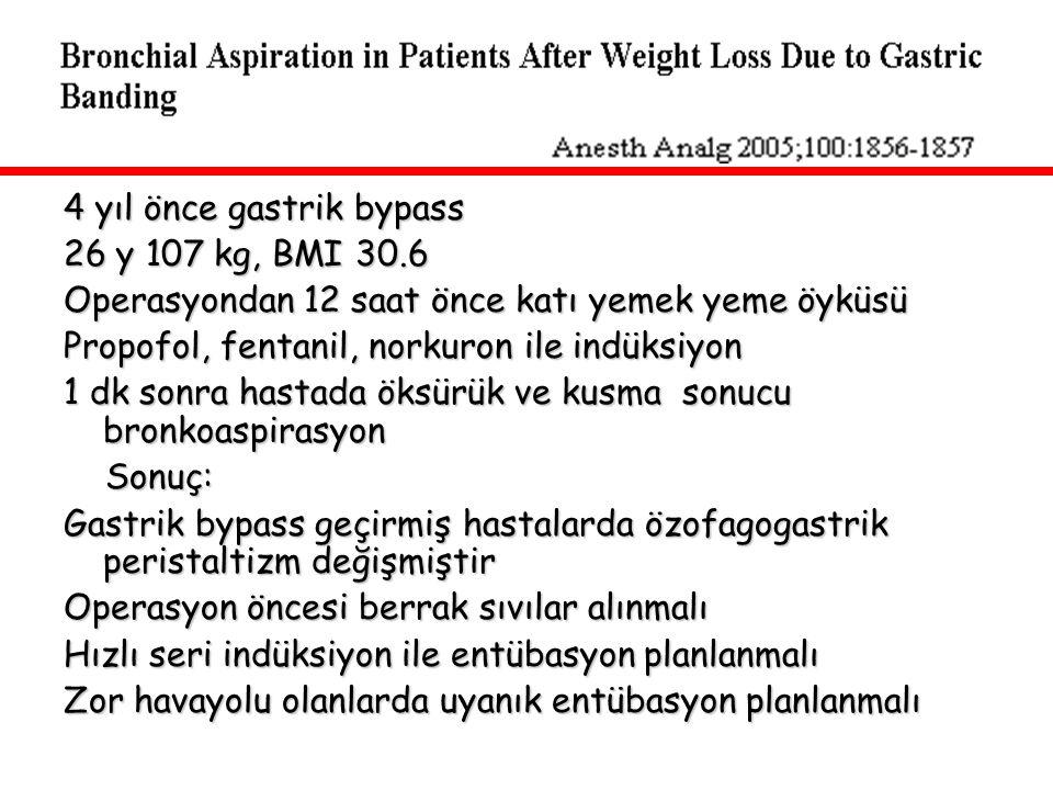 4 yıl önce gastrik bypass 26 y 107 kg, BMI 30.6 Operasyondan 12 saat önce katı yemek yeme öyküsü Propofol, fentanil, norkuron ile indüksiyon 1 dk sonr