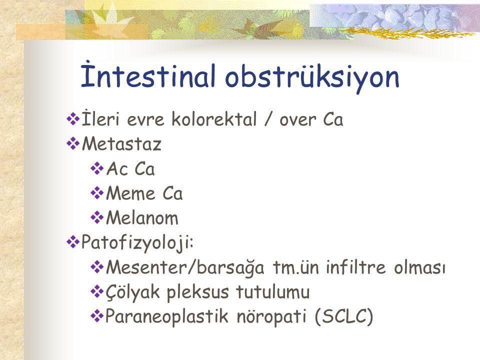 İntestinal obstrüksiyon  İleri evre kolorektal / over Ca  Metastaz  Ac Ca  Meme Ca  Melanom  Patofizyoloji:  Mesenter/barsağa tm.ün infiltre olması  Çölyak pleksus tutulumu  Paraneoplastik nöropati (SCLC)