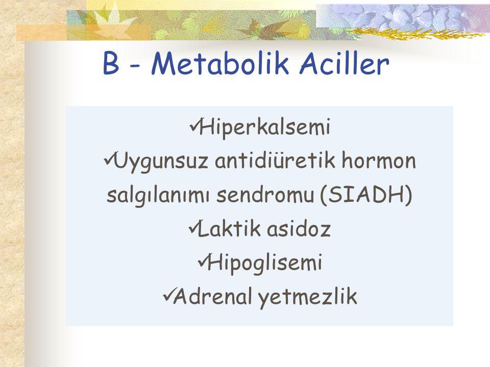 B - Metabolik Aciller Hiperkalsemi Uygunsuz antidiüretik hormon salgılanımı sendromu (SIADH) Laktik asidoz Hipoglisemi Adrenal yetmezlik