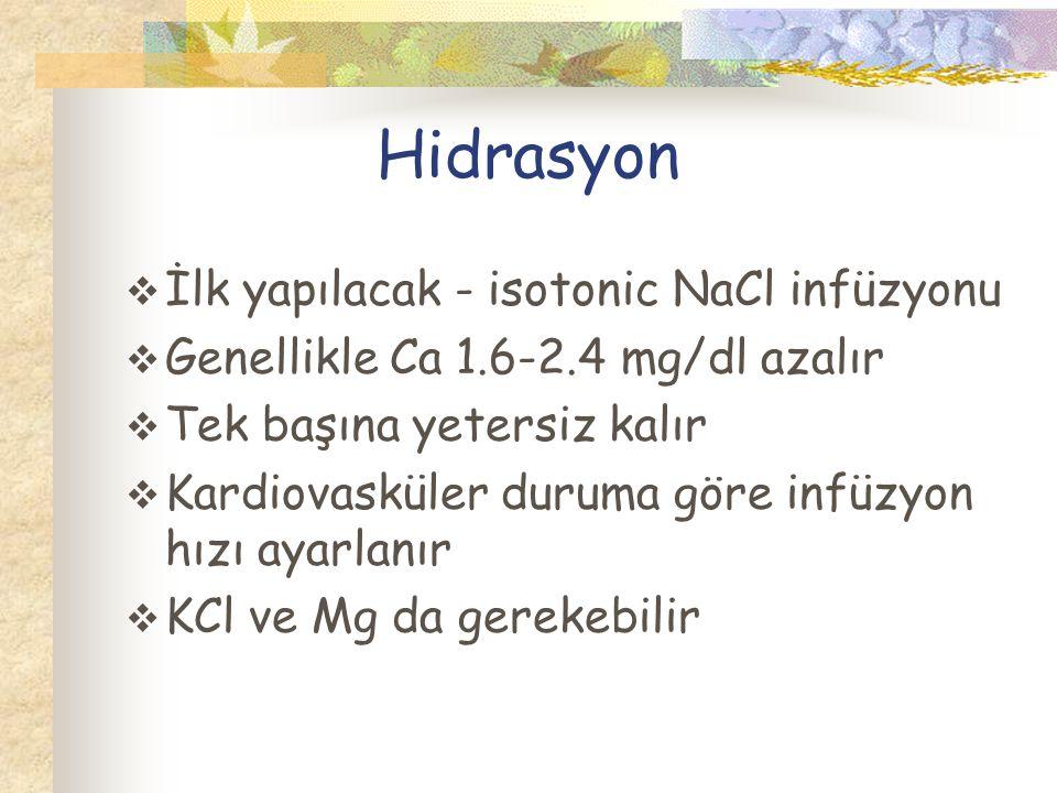 Hidrasyon  İlk yapılacak - isotonic NaCl infüzyonu  Genellikle Ca 1.6-2.4 mg/dl azalır  Tek başına yetersiz kalır  Kardiovasküler duruma göre infüzyon hızı ayarlanır  KCl ve Mg da gerekebilir