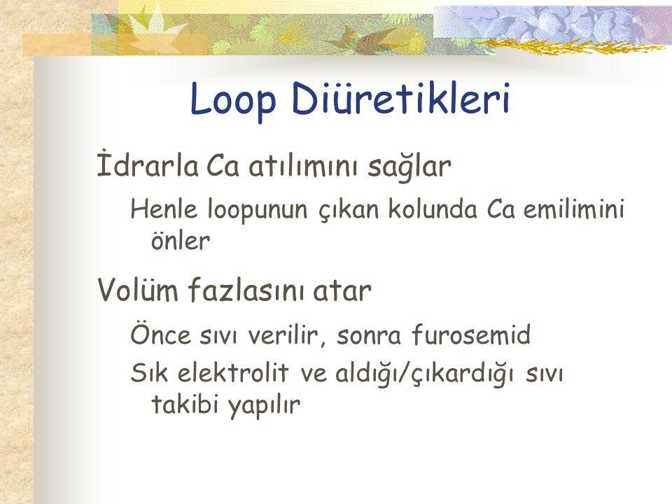 Loop Diüretikleri İdrarla Ca atılımını sağlar Henle loopunun çıkan kolunda Ca emilimini önler Volüm fazlasını atar Önce sıvı verilir, sonra furosemid Sık elektrolit ve aldığı/çıkardığı sıvı takibi yapılır