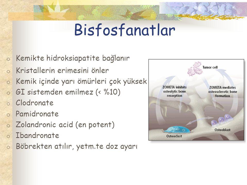 Bisfosfanatlar o Kemikte hidroksiapatite bağlanır o Kristallerin erimesini önler o Kemik içinde yarı ömürleri çok yüksek o GI sistemden emilmez (< %10) o Clodronate o Pamidronate o Zolandronic acid (en potent) o Ibandronate o Böbrekten atılır, yetm.te doz ayarı