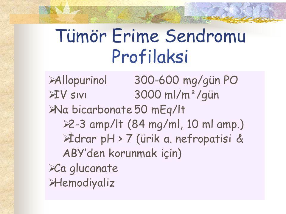 Tümör Erime Sendromu Profilaksi  Allopurinol300-600 mg/gün PO  IV sıvı3000 ml/m ² /gün  Na bicarbonate50 mEq/lt  2-3 amp/lt (84 mg/ml, 10 ml amp.)  İdrar pH > 7 (ürik a.