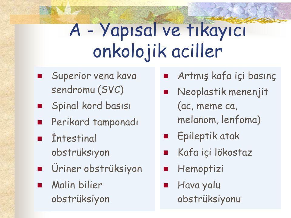 A - Yapısal ve tıkayıcı onkolojik aciller Superior vena kava sendromu (SVC) Spinal kord basısı Perikard tamponadı İntestinal obstrüksiyon Üriner obstrüksiyon Malin bilier obstrüksiyon Artmış kafa içi basınç Neoplastik menenjit (ac, meme ca, melanom, lenfoma) Epileptik atak Kafa içi lökostaz Hemoptizi Hava yolu obstrüksiyonu