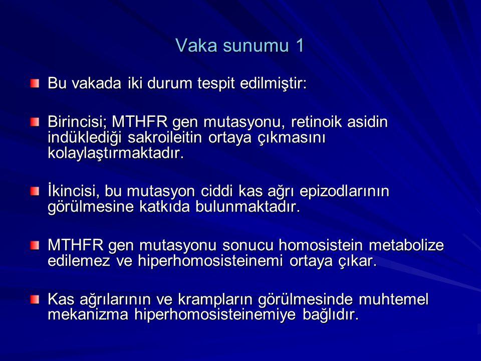 Vaka sunumu 1 Bu vakada iki durum tespit edilmiştir: Birincisi; MTHFR gen mutasyonu, retinoik asidin indüklediği sakroileitin ortaya çıkmasını kolayla