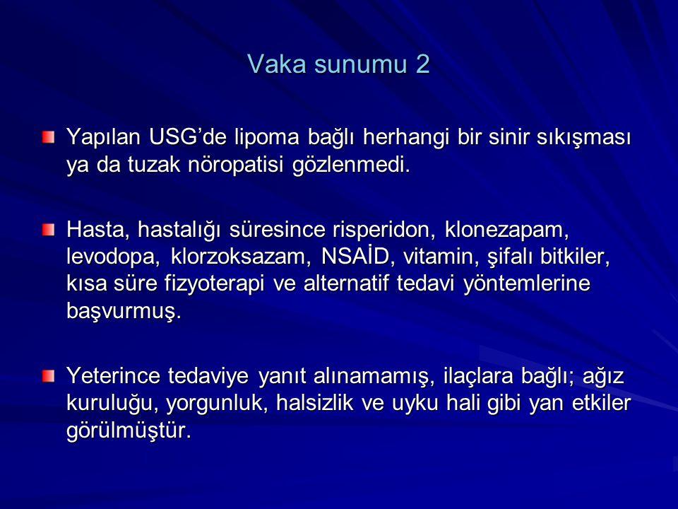 Vaka sunumu 2 Yapılan USG'de lipoma bağlı herhangi bir sinir sıkışması ya da tuzak nöropatisi gözlenmedi. Hasta, hastalığı süresince risperidon, klone