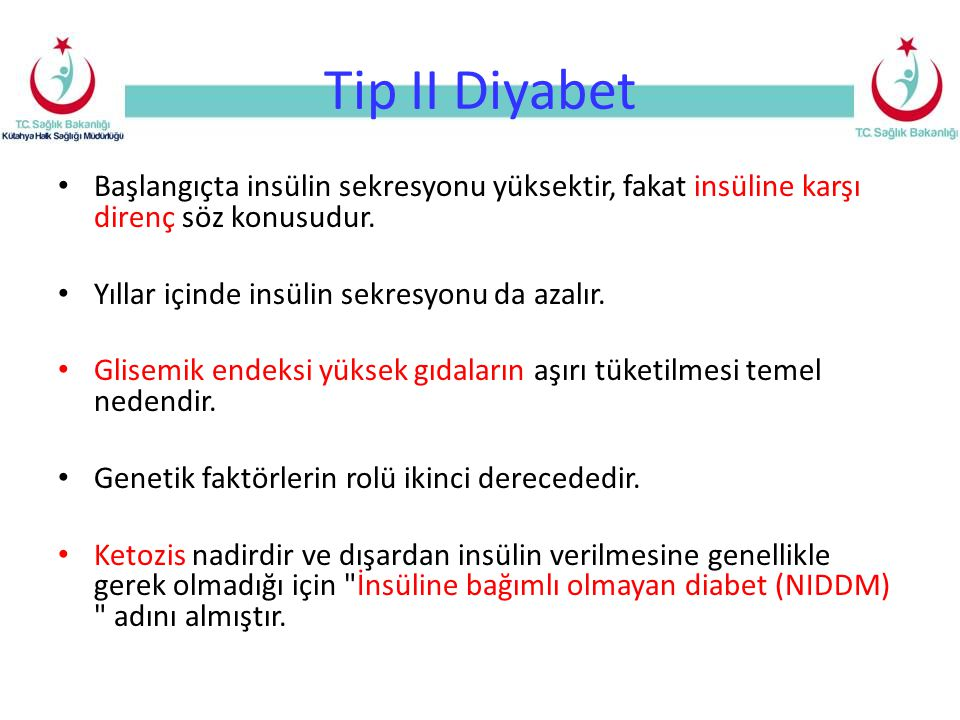 Tip I ve Tip II diyabet farklılıkları Tip I (Juvenil) DM Insuline bağımlı DM Tip II DM (Insuline bağımlı olmayan DM) Başlangıç yaşı Başlangıç şekli Etyoloji Ketoasidoza eğilim Endojen insülin salgısı Beslenme durumu Spesifik HLA antijenleri ICA ve anti-GAD Adacık patolojisi Sülfonilürelere cevap Genellikle <30yaş Genellikle ani Otoimmün Var Minimal ya da yok Zayıf Var Başlangıçta var Beta-hücre kaybı Yok Genellikle >30yaş Sinsi İnsülin direnci Nadir Yüksek Obez ya da normal Yok Normal Başlangıçta var
