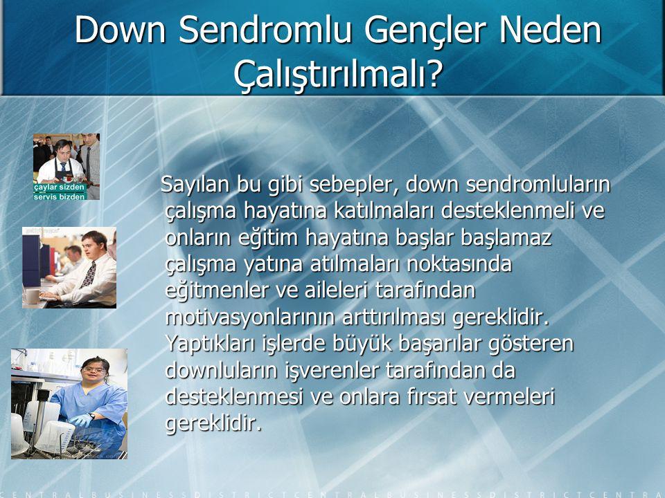 Down Sendromlu Gençler Neden Çalıştırılmalı? Sayılan bu gibi sebepler, down sendromluların çalışma hayatına katılmaları desteklenmeli ve onların eğiti