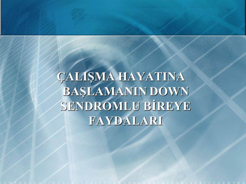 ÇALIŞMA HAYATINA BAŞLAMANIN DOWN SENDROMLU BİREYE FAYDALARI