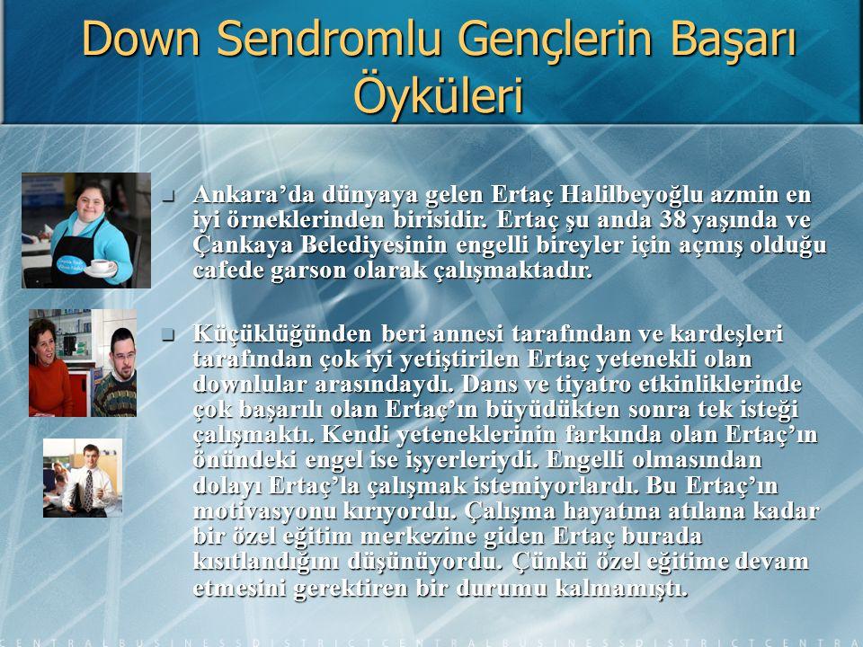 Down Sendromlu Gençlerin Başarı Öyküleri Ankara'da dünyaya gelen Ertaç Halilbeyoğlu azmin en iyi örneklerinden birisidir. Ertaç şu anda 38 yaşında ve