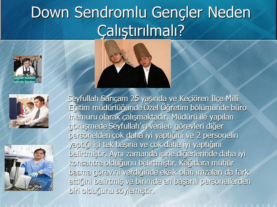Down Sendromlu Gençler Neden Çalıştırılmalı? Seyfullah Sarıçam 25 yaşında ve Keçiören İlçe Milli Eğitim müdürlüğünde Özel Öğretim bölümünde büro memur