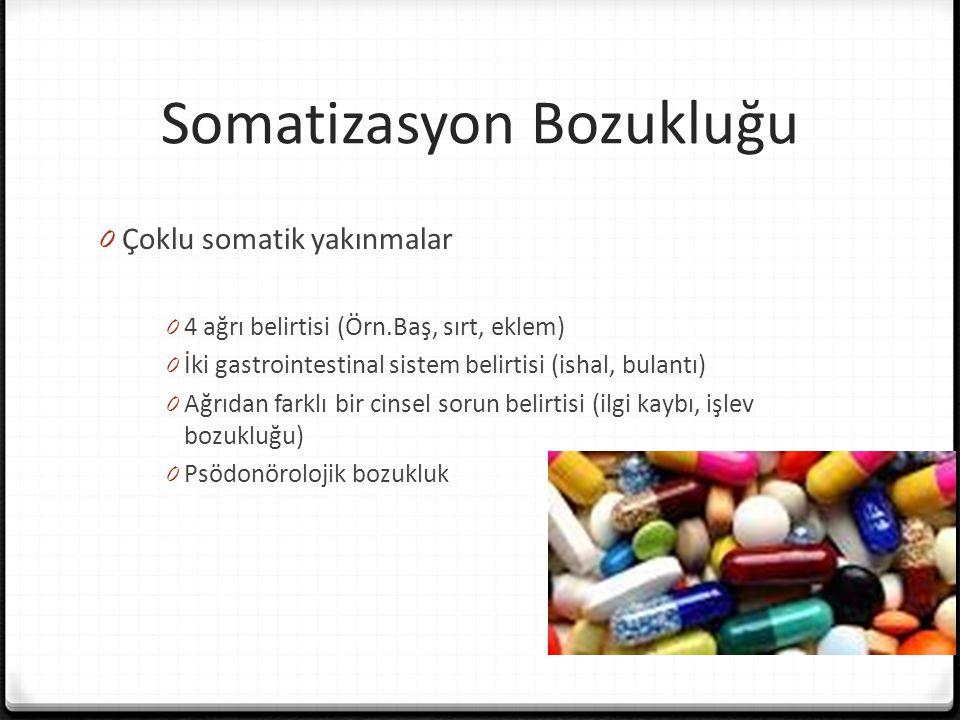 Somatizasyon Bozukluğu 0 Çoklu somatik yakınmalar 0 4 ağrı belirtisi (Örn.Baş, sırt, eklem) 0 İki gastrointestinal sistem belirtisi (ishal, bulantı) 0