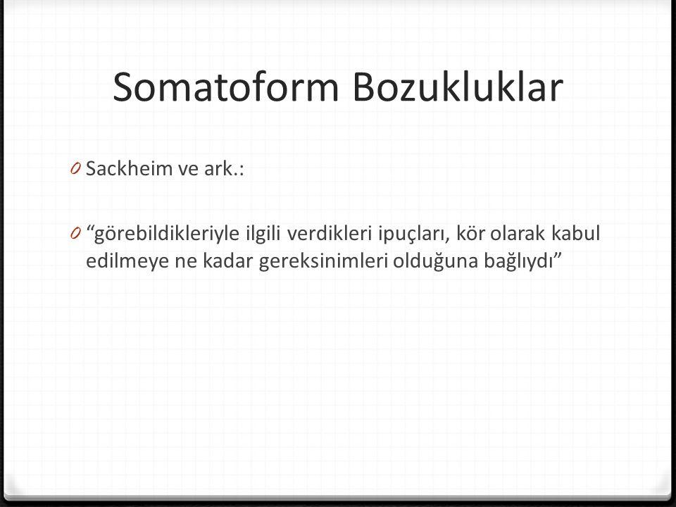 Somatoform Bozukluklar 0 Sackheim ve ark.: 0 görebildikleriyle ilgili verdikleri ipuçları, kör olarak kabul edilmeye ne kadar gereksinimleri olduğuna bağlıydı
