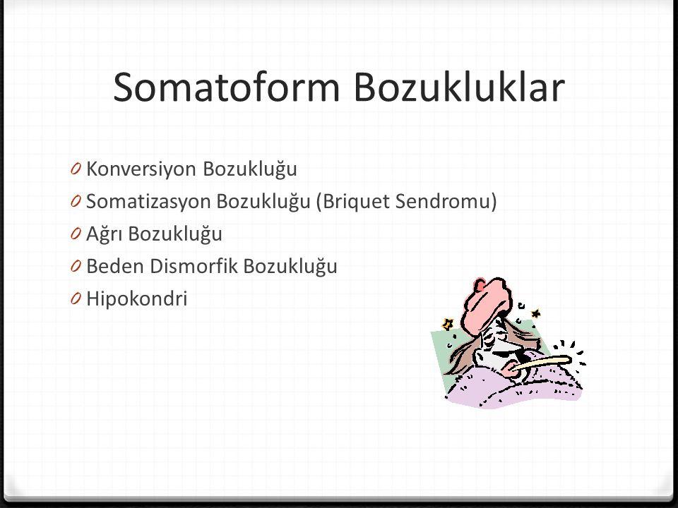 Somatoform Bozukluklar 0 Konversiyon Bozukluğu 0 Somatizasyon Bozukluğu (Briquet Sendromu) 0 Ağrı Bozukluğu 0 Beden Dismorfik Bozukluğu 0 Hipokondri