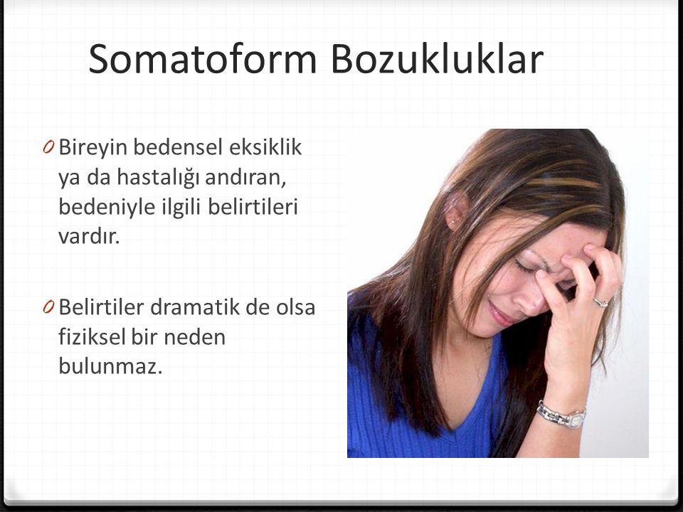 Somatoform Bozukluklar 0 Bireyin bedensel eksiklik ya da hastalığı andıran, bedeniyle ilgili belirtileri vardır. 0 Belirtiler dramatik de olsa fizikse