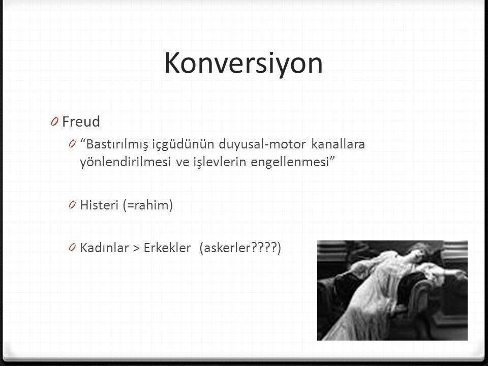 Konversiyon 0 Freud 0 Bastırılmış içgüdünün duyusal-motor kanallara yönlendirilmesi ve işlevlerin engellenmesi 0 Histeri (=rahim) 0 Kadınlar > Erkekler (askerler????)