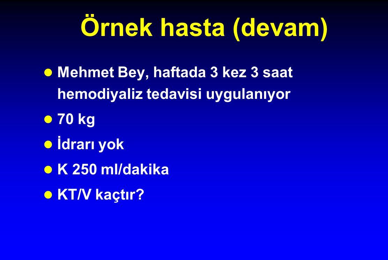 Örnek hasta (devam) Mehmet Bey, haftada 3 kez 3 saat hemodiyaliz tedavisi uygulanıyor 70 kg İdrarı yok K 250 ml/dakika KT/V kaçtır
