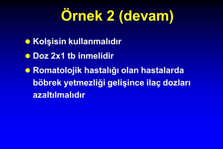 Örnek 2 (devam) Kolşisin kullanmalıdır Doz 2x1 tb inmelidir Romatolojik hastalığı olan hastalarda böbrek yetmezliği gelişince ilaç dozları azaltılmalıdır