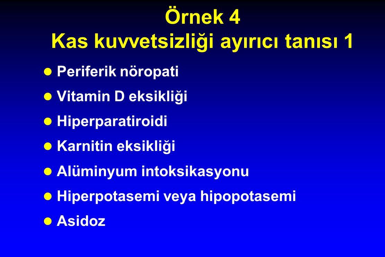 Örnek 4 Kas kuvvetsizliği ayırıcı tanısı 1 Periferik nöropati Vitamin D eksikliği Hiperparatiroidi Karnitin eksikliği Alüminyum intoksikasyonu Hiperpotasemi veya hipopotasemi Asidoz