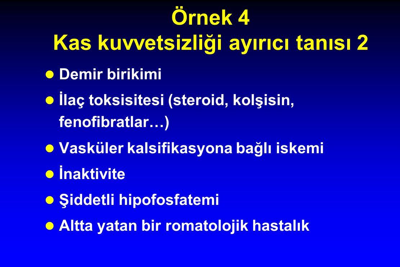 Örnek 4 Kas kuvvetsizliği ayırıcı tanısı 2 Demir birikimi İlaç toksisitesi (steroid, kolşisin, fenofibratlar…) Vasküler kalsifikasyona bağlı iskemi İnaktivite Şiddetli hipofosfatemi Altta yatan bir romatolojik hastalık