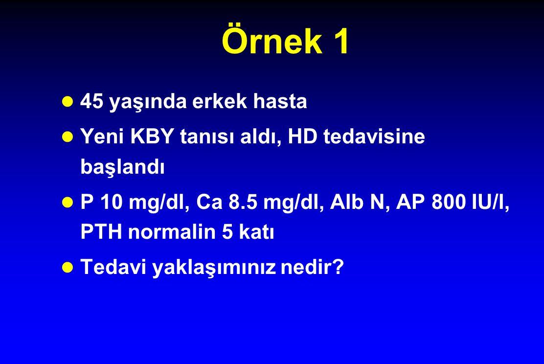 Örnek 1 45 yaşında erkek hasta Yeni KBY tanısı aldı, HD tedavisine başlandı P 10 mg/dl, Ca 8.5 mg/dl, Alb N, AP 800 IU/l, PTH normalin 5 katı Tedavi yaklaşımınız nedir?