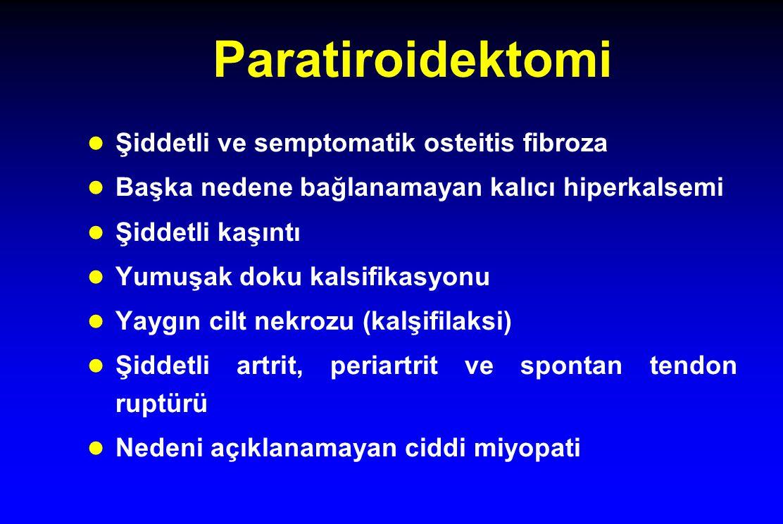 Paratiroidektomi Şiddetli ve semptomatik osteitis fibroza Başka nedene bağlanamayan kalıcı hiperkalsemi Şiddetli kaşıntı Yumuşak doku kalsifikasyonu Yaygın cilt nekrozu (kalşifilaksi) Şiddetli artrit, periartrit ve spontan tendon ruptürü Nedeni açıklanamayan ciddi miyopati