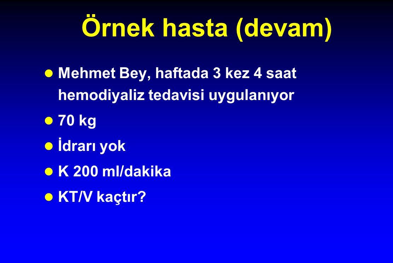 Örnek hasta (devam) Mehmet Bey, haftada 3 kez 4 saat hemodiyaliz tedavisi uygulanıyor 70 kg İdrarı yok K 200 ml/dakika KT/V kaçtır