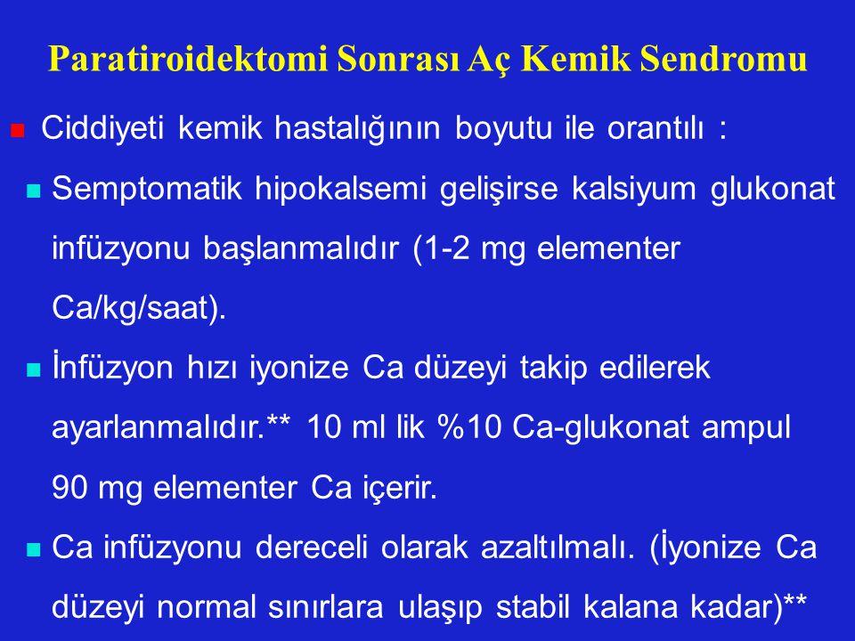 Paratiroidektomi Sonrası Aç Kemik Sendromu Ciddiyeti kemik hastalığının boyutu ile orantılı : Semptomatik hipokalsemi gelişirse kalsiyum glukonat infü