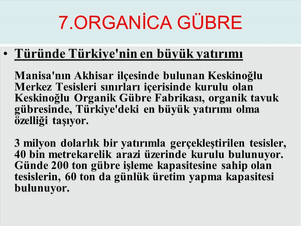 7.ORGANİCA GÜBRE Türünde Türkiye'nin en büyük yatırımı Manisa'nın Akhisar ilçesinde bulunan Keskinoğlu Merkez Tesisleri sınırları içerisinde kurulu ol