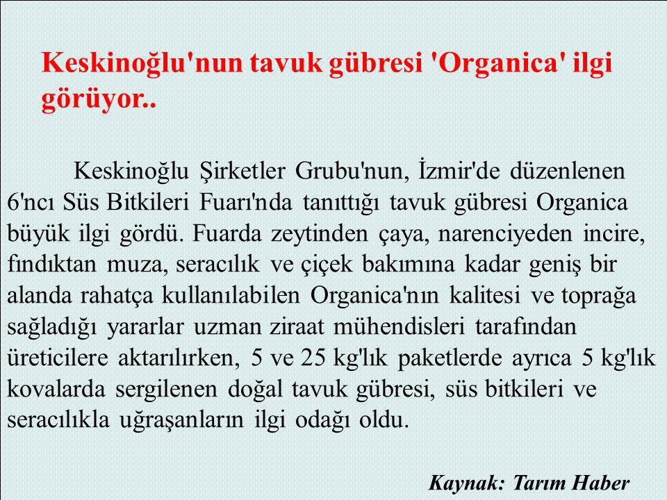 Keskinoğlu'nun tavuk gübresi 'Organica' ilgi görüyor.. Keskinoğlu Şirketler Grubu'nun, İzmir'de düzenlenen 6'ncı Süs Bitkileri Fuarı'nda tanıttığı tav