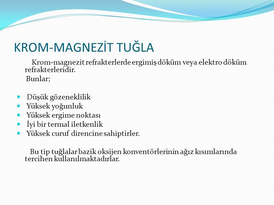 KROM-MAGNEZİT TUĞLA Krom-magnezit refrakterlerde ergimiş döküm veya elektro döküm refrakterleridir. Bunlar; Düşük gözeneklilik Yüksek yoğunluk Yüksek