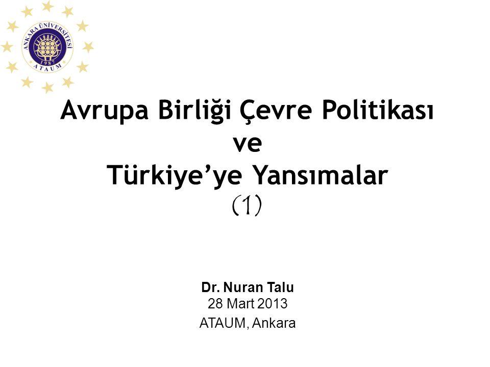 Avrupa Birliği Çevre Politikası ve Türkiye'ye Yansımalar (1) Dr. Nuran Talu 28 Mart 2013 ATAUM, Ankara
