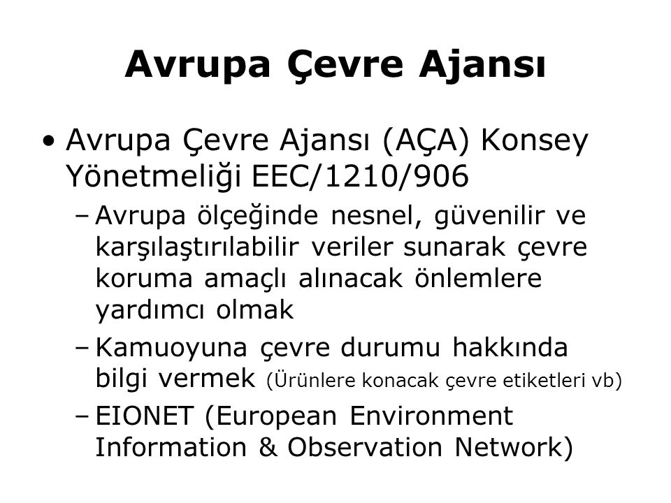 Avrupa Çevre Ajansı Avrupa Çevre Ajansı (AÇA) Konsey Yönetmeliği EEC/1210/906 –Avrupa ölçeğinde nesnel, güvenilir ve karşılaştırılabilir veriler sunar